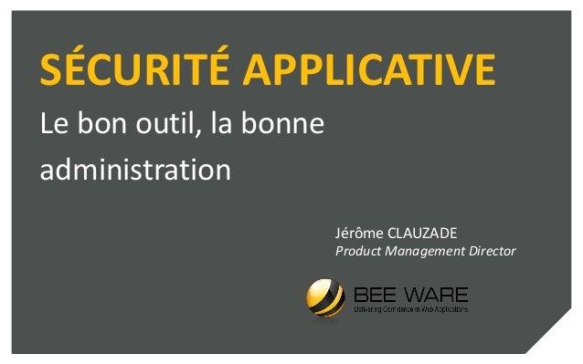 SÉCURITÉ APPLICATIVE Le bon outil, la bonne administration Jérôme CLAUZADE Product Management Director