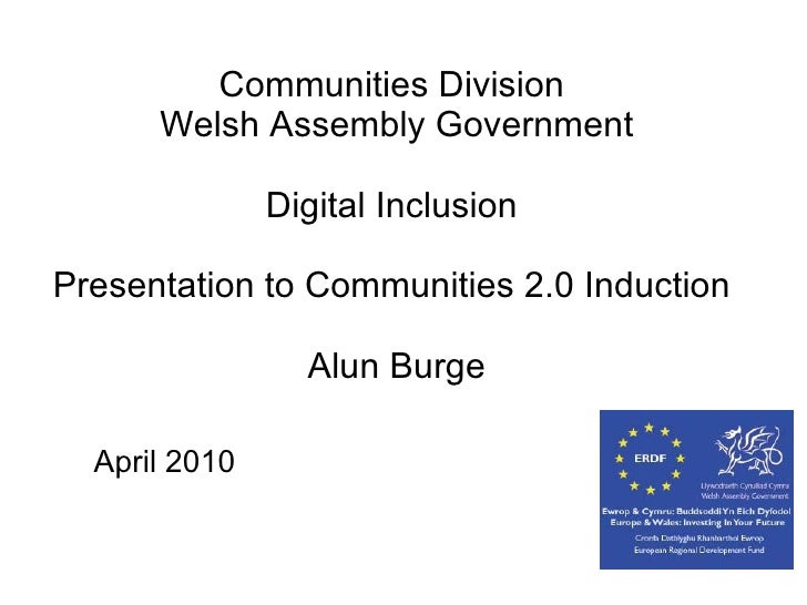 Communities Division  Welsh Assembly Government Digital Inclusion    Presentation to Communities 2.0 Induction  Alun Burge...