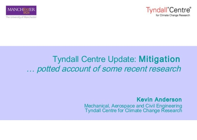 Tyndall Centre Update: Mitigation … potted account of some recent research Kevin Anderson Mechanical, Aerospace and Civil ...