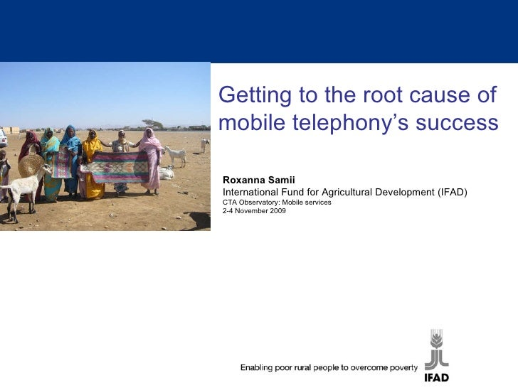 Getting to the root cause of mobile telephony's success Roxanna Samii International Fund for Agricultural Development (IFA...