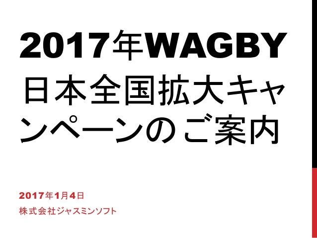2017年WAGBY 日本全国拡大キャ ンペーンのご案内 2017年1月4日 株式会社ジャスミンソフト