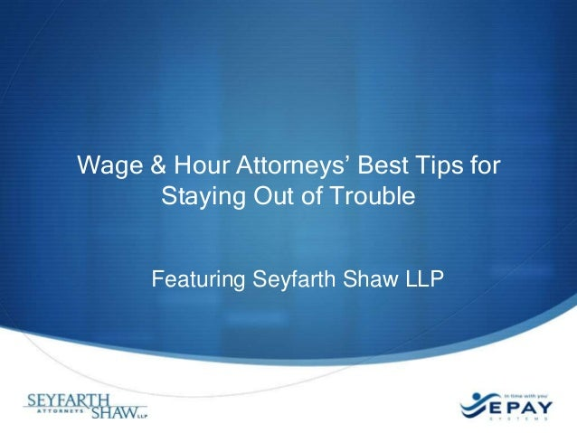 Wage & Hour Attorneys' Best Tips for      Staying Out of Trouble      Featuring Seyfarth Shaw LLP