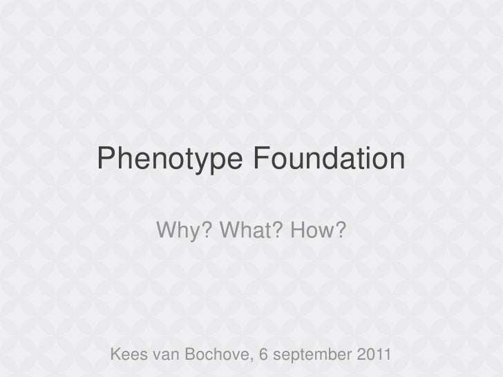 Phenotype Foundation<br />Why? What? How?<br />Kees van Bochove, 6 september 2011<br />