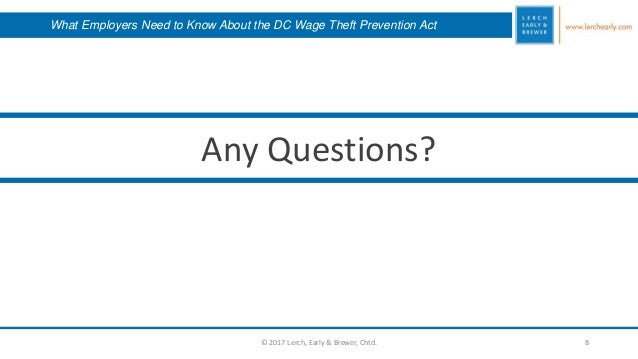 8 Any Questions? © 2017 Lerch, Early & Brewer, Chtd. What Employers Need to Know About the DC Wage Theft Prevention Act
