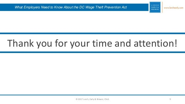9 Thank you for your time and attention! © 2017 Lerch, Early & Brewer, Chtd. What Employers Need to Know About the DC Wage...