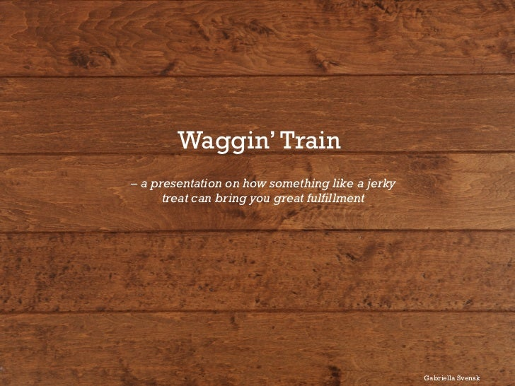 Waggin' Train	  – a presentation on how something like a jerky      treat can bring you great fulfillment                 ...