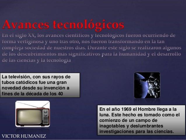 Avances tecnológicos  La televisión, con sus rayos de  tubos catódicos fue una gran  novedad desde su invención a  fines d...