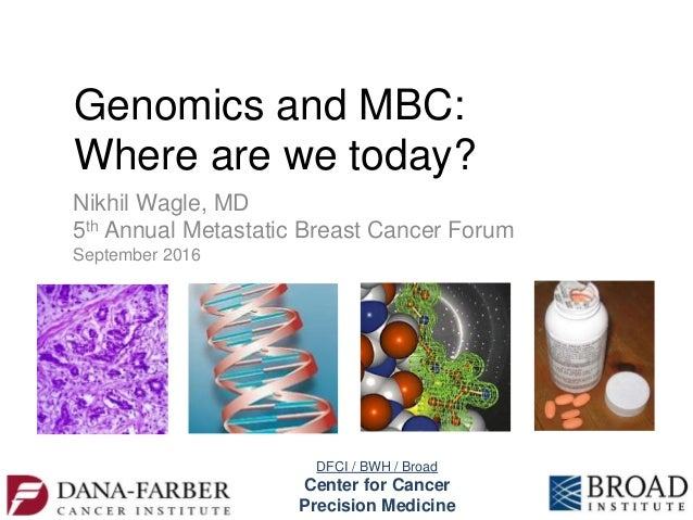 Genomics and MBC: Where are we today? Nikhil Wagle, MD 5th Annual Metastatic Breast Cancer Forum September 2016 DFCI / BWH...