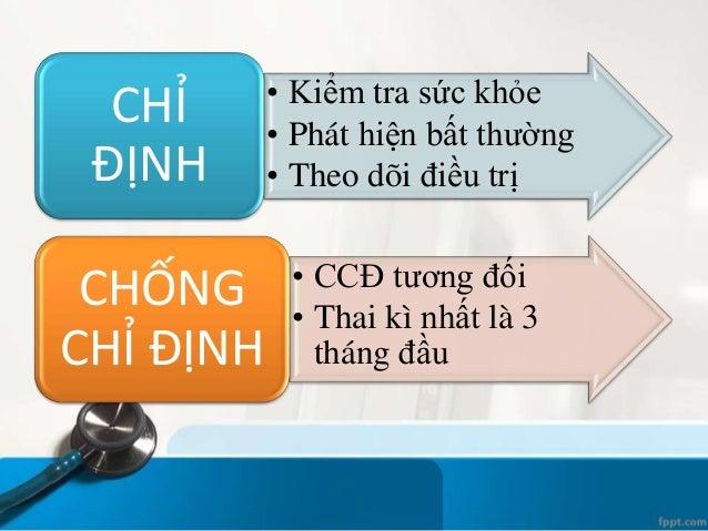 • Kiểm tra sức khỏe • Phát hiện bất thường • Theo dõi điều trị CHỈ ĐỊNH • CCĐ tương đối • Thai kì nhất là 3 tháng đầu CHỐN...