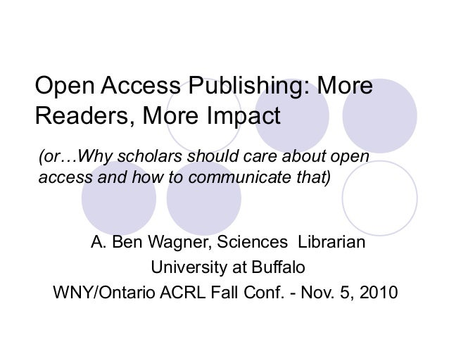 Open Access Publishing: More Readers, More Impact A. Ben Wagner, Sciences Librarian University at Buffalo WNY/Ontario ACRL...