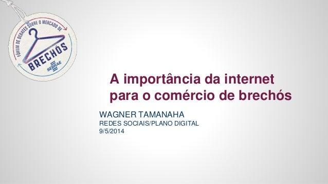 A importância da internet para o comércio de brechós WAGNER TAMANAHA REDES SOCIAIS/PLANO DIGITAL 9/5/2014
