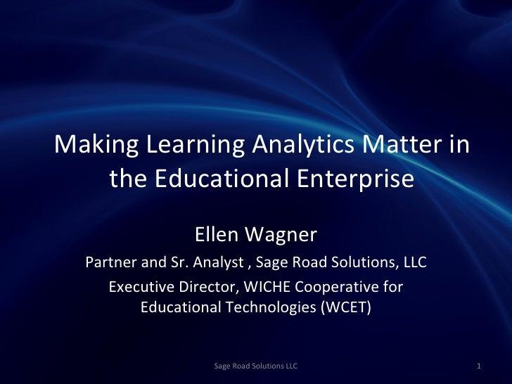 Making Learning Analytics Matter in    the Educational Enterprise                 Ellen Wagner  Partner and Sr. Analyst , ...
