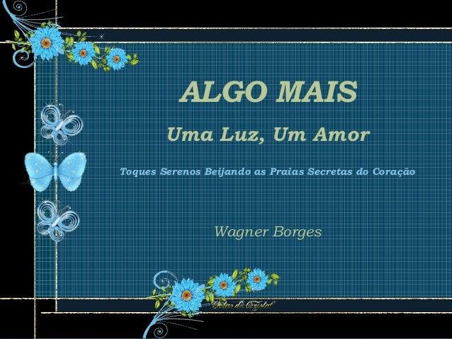 ALGO MAIS Uma Luz, Um Amor Toques Serenos Beijando as Praias Secretas do Coração Wagner Borges