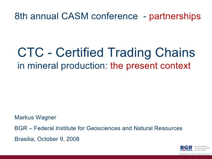 CTC   - Certified   Trading Chains in mineral production:   the   present context Markus Wagner BGR – Federal Institute fo...