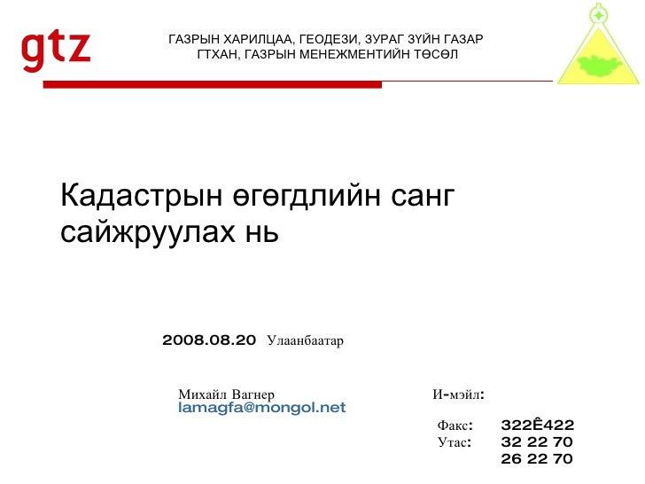 Кадастрын өгөгдлийн санг сайжруулах нь  Михайл Вагнер   И-мэйл: [email_address]     Факс: 322422   Утас: 32 22 70 26 22 7...