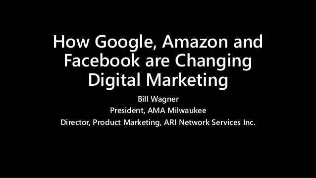 How Google, Amazon and Facebook are Changing Digital Marketing Bill Wagner President, AMA Milwaukee Director, Product Mark...