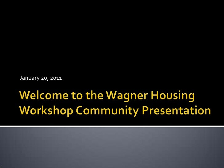 Welcome to the Wagner Housing Workshop Community Presentation<br />January 20, 2011<br />