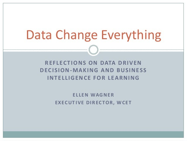 REFLECTIONS ON DATA DRIVEN DECISION-MAKING AND BUSINESS INTELLIGENCE FOR LEARNING ELLEN WAGNER EXECUTIVE DIRECTOR, WCET Da...