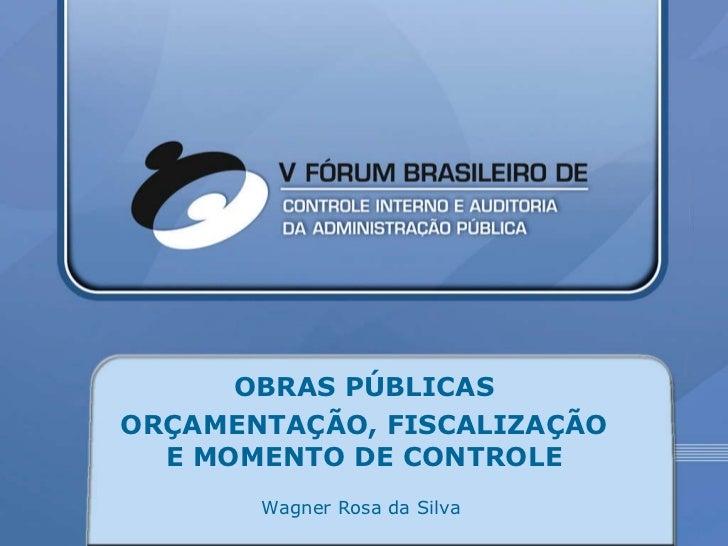 OBRAS PÚBLICAS ORÇAMENTAÇÃO, FISCALIZAÇÃO E MOMENTO DE CONTROLE Wagner Rosa da Silva