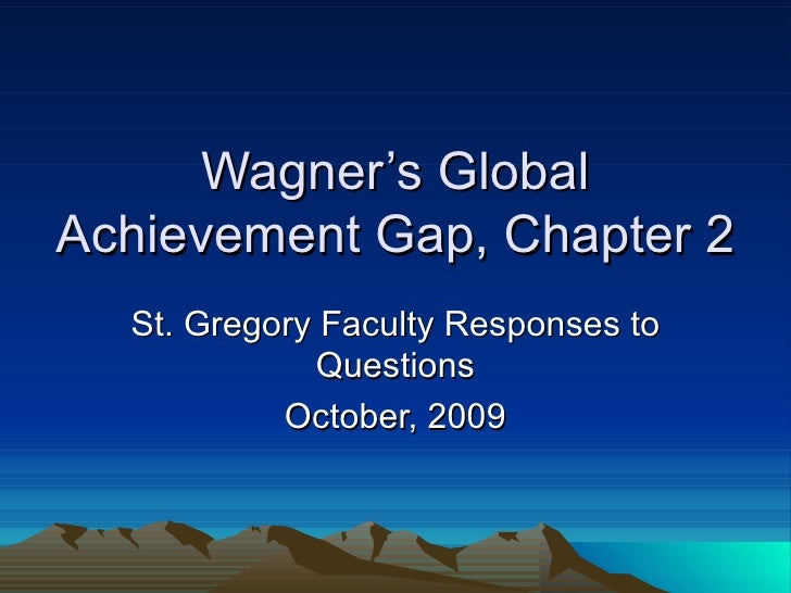 Wagner's Global Achievement Gap, Chapter 2 St. Gregory Faculty Responses to Questions October, 2009
