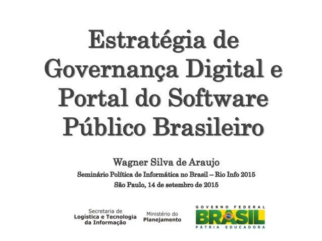 Wagner Silva de Araujo Seminário Política de Informática no Brasil – Rio Info 2015 São Paulo, 14 de setembro de 2015 Estra...