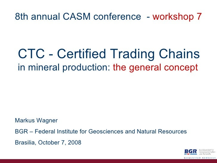 CTC   - Certified   Trading Chains in mineral production:   the general concept Markus Wagner BGR – Federal Institute for ...
