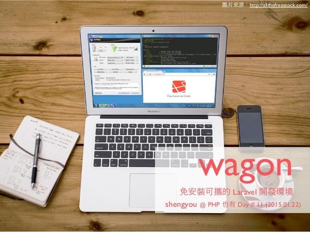 wagon 免安裝可攜的 Laravel 開發環境 shengyou @ PHP 也有 Day # 11 (2015.01.22) 圖片來源:http://allthefreestock.com/