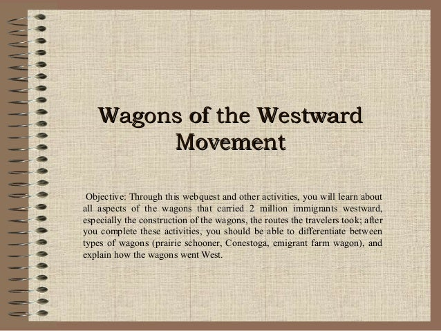 Wagons of the WestwardWagons of the Westward MovementMovement Objective: Through this webquest and other activities, you w...