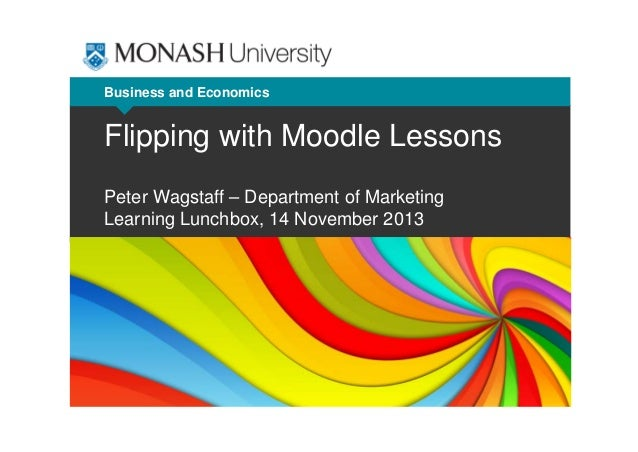 Business and Economics  Flipping with Moodle Lessons Peter Wagstaff – Department of Marketing Learning Lunchbox, 14 Novemb...