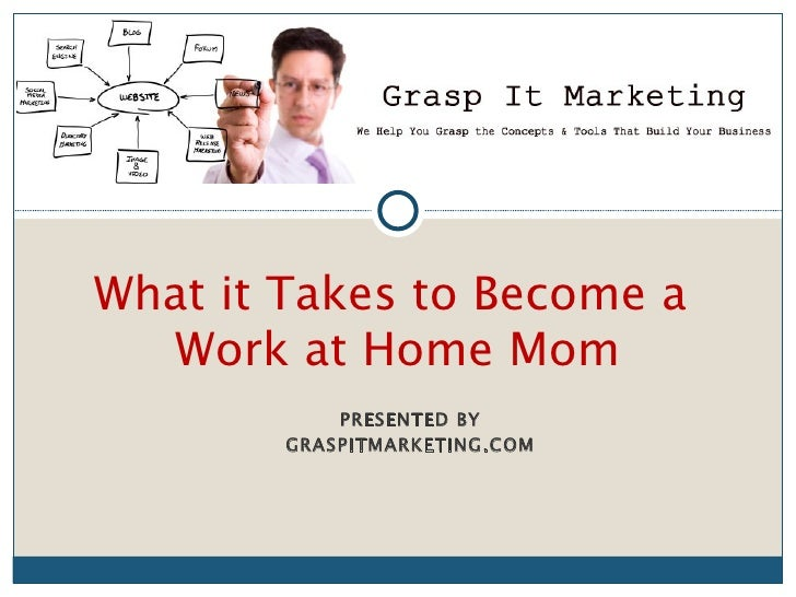 [INSERT LOGO]What it Takes to Become a   Work at Home Mom            PRESENTED BY        GRASPITMARKETING.COM