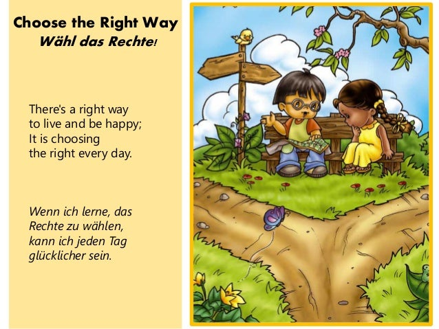 Choose the Right Way W�hl das Rechte! There's a right way to live and be happy; It is choosing the right every day. Wenn i...