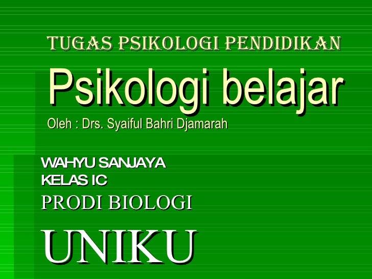 TUGAS PSIKOLOGI PENDIDIKAN Psikologi belajar Oleh : Drs. Syaiful Bahri Djamarah WAHYU SANJAYA KELAS IC PRODI BIOLOGI UNIKU