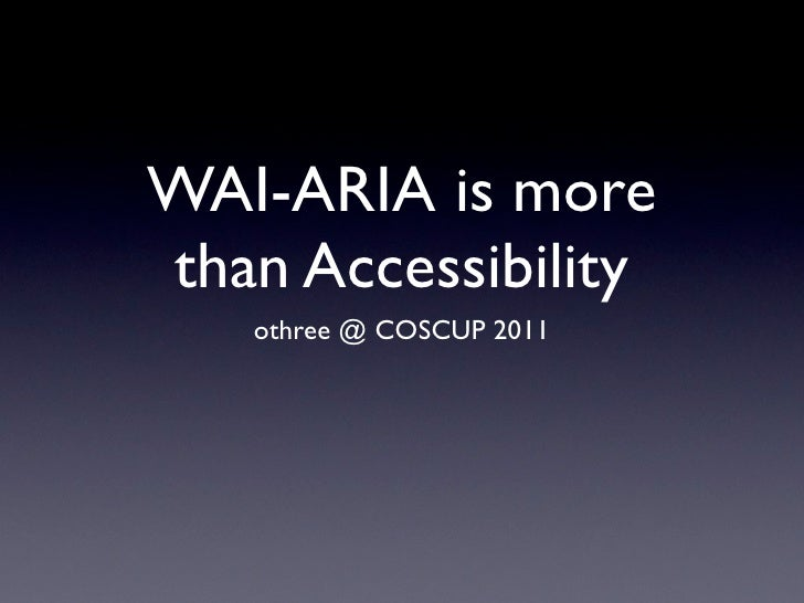 WAI-ARIA is morethan Accessibility   othree @ COSCUP 2011