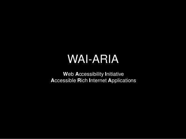 WAI-ARIA Web Accessibility Initiative Accessible Rich Internet Applications