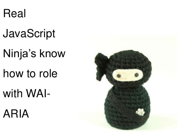 Real JavaScript Ninja's know  how to role with WAI-  ARIA