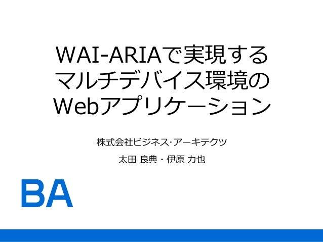 WAI-ARIAで実現する マルチデバイス環境の Webアプリケーション 株式会社ビジネス・アーキテクツ 太田 良典・伊原 力也