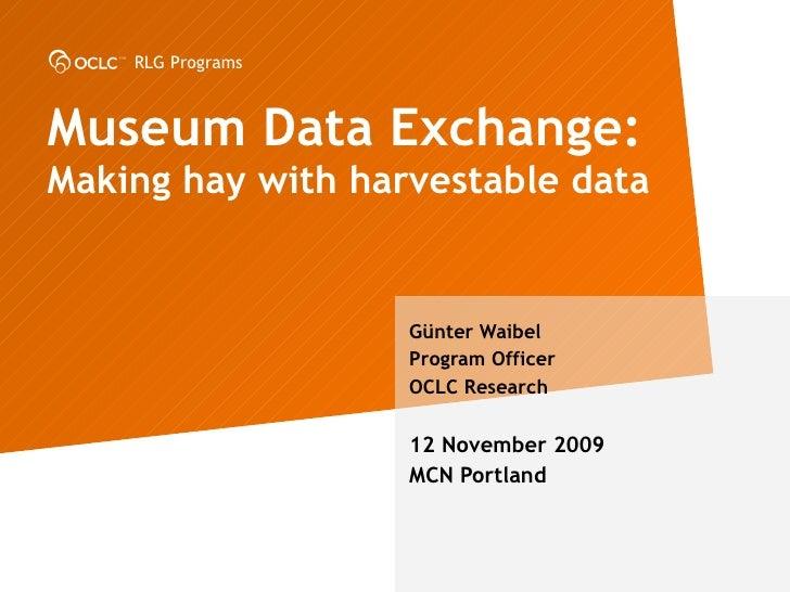 Museum Data Exchange:  Making hay with harvestable data G ünter Waibel Program Officer OCLC Research 12 November 2009 MCN ...