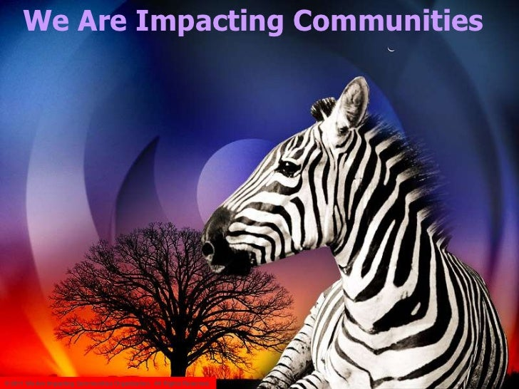 We Are Impacting Communities© 2011 We Are Impacting Communities Organization. All Rights Reserved.
