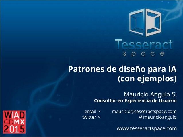 Patrones de diseño para IA (con ejemplos) Mauricio Angulo S. Consultor en Experiencia de Usuario email > mauricio@tesserac...