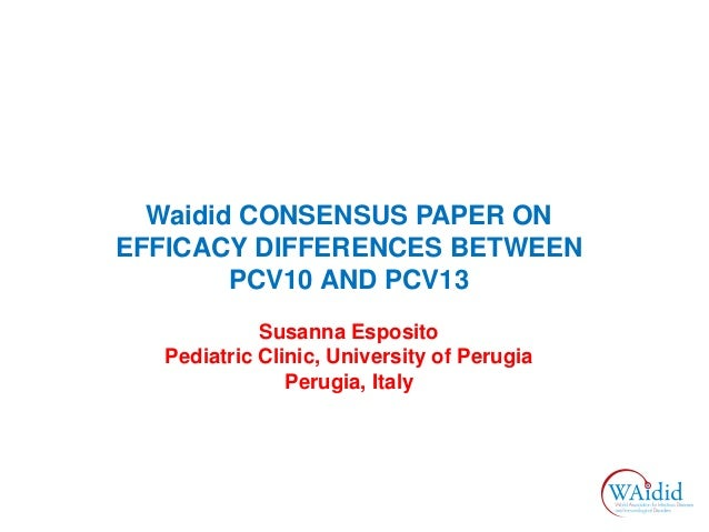 Waidid CONSENSUS PAPER ON EFFICACY DIFFERENCES BETWEEN PCV10 AND PCV13 Susanna Esposito Pediatric Clinic, University of Pe...