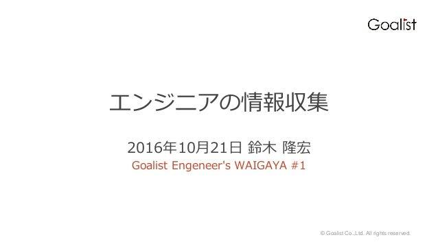 © Goalist Co.,Ltd. All rights reserved. エンジニアの情報収集 2016年10月21日 鈴木 隆宏 Goalist Engeneer's WAIGAYA #1