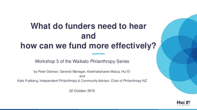 What do funders need to hear and how can we fund more effectively? Workshop 3 of the Waikato Philanthropy Series by Peter ...