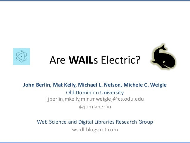 Are WAILs Electric? John Berlin, Mat Kelly, Michael L. Nelson, Michele C. Weigle Old Dominion University {jberlin,mkelly,m...