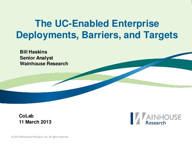The UC-Enabled Enterprise    Deployments, Barriers, and Targets       Bill Haskins       Senior Analyst       Wainhouse Re...
