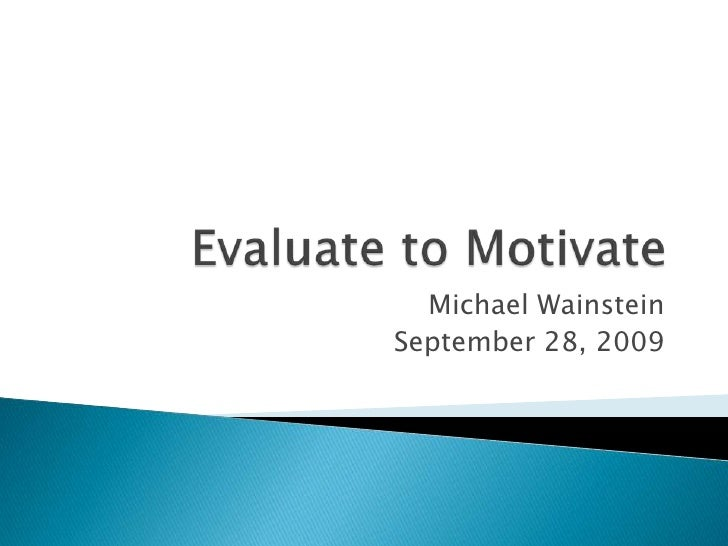 Evaluate to Motivate<br />Michael Wainstein<br />September 28, 2009<br />