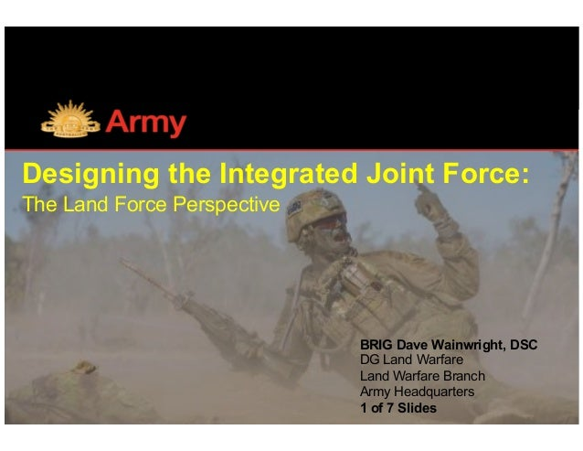 Designing the Integrated Joint Force: The Land Force Perspective		 BRIG Dave Wainwright, DSC DG Land Warfare Land Warfare ...