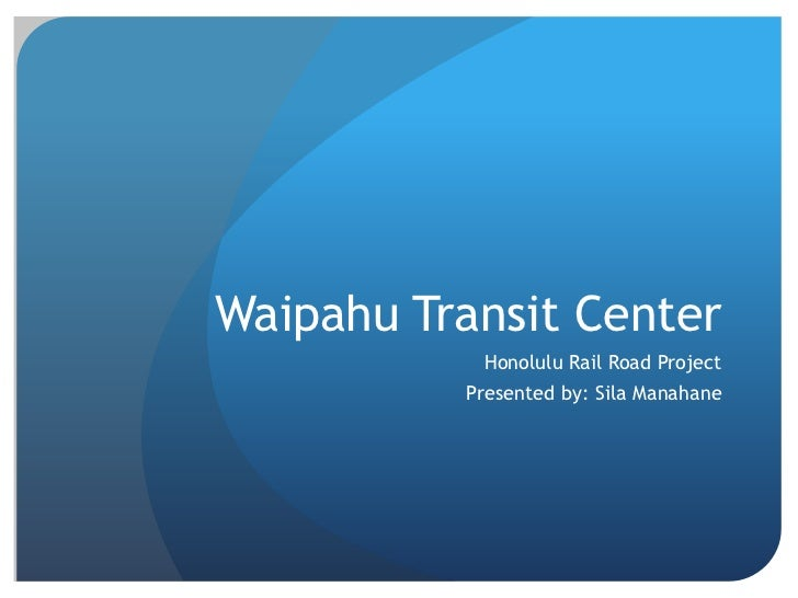 Waipahu Transit Center           Honolulu Rail Road Project          Presented by: Sila Manahane