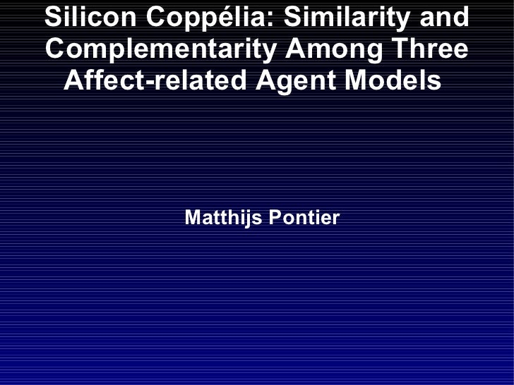 Silicon  Copp é lia : Similarity and Complementarity Among Three Affect-related Agent Models   <ul><ul><li>Matthijs Pontie...
