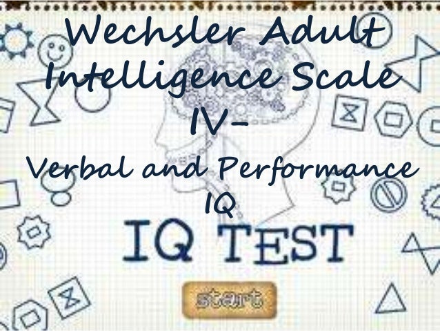 Wechsler Adult Intelligence Scale IV- Verbal and Performance IQ