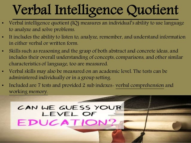 Verbal Intelligence Quotient • Verbal intelligence quotient (IQ) measures an individual's ability to use language to analy...